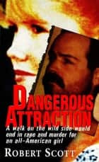 Dangerous Attraction: The Deadly Secret Life Of An All-american Girl ebook by Robert Scott
