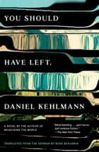 You Should Have Left - A Novel ebook by Daniel Kehlmann, Ross Benjamin