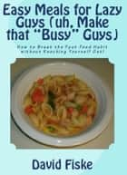 "Easy Meals for Lazy Guys (uh, Make that ""Busy"" Guys) ebook by David Fiske"