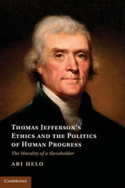 Thomas Jefferson's Ethics and the Politics of Human Progress - The Morality of a Slaveholder ebook by Ari Helo