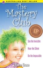 The Mastery Club: See the Invisible, Hear the Silent, Do the Impossible ebook by Liliane Grace
