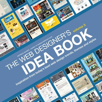 The Web Designer's Idea Book, Volume 3 - Inspiration from Today's Best Web Design Trends, Themes and Styles ebook by Patrick McNeil
