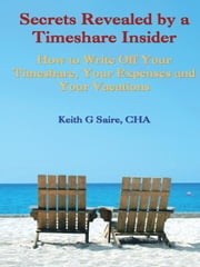 Secrets Revealed by a Timeshare Insider: How to Write Off Your Timeshare, Your Expenses and Your Vacations ebook by Saire CHA, Keith G.