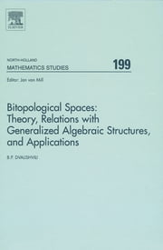 Bitopological Spaces: Theory, Relations with Generalized Algebraic Structures and Applications - Theory, Relations with Generalized Algebraic Structures and Applications ebook by Badri Dvalishvili