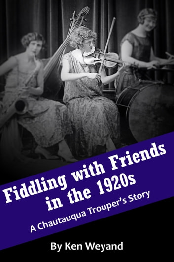 Fiddling with Friends in the 1920s: A Chautauqua Trouper's Story ebook by Ken Weyand