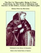 The Key to Theosophy: Being A Clear Exposition, In The Form of Question and Answer of the Ethics, Science and Philosophy 電子書籍 by Helena Petrovna Blavatsky