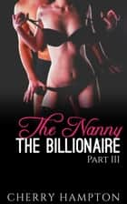 The Nanny, the Billionaire: Part III - New Adult Billionaire Erom Series, #3 ebook by Cherry Hampton
