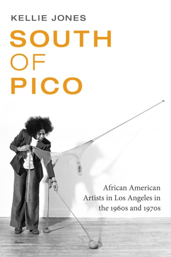South of Pico - African American Artists in Los Angeles in the 1960s and 1970s ebook by Kellie Jones