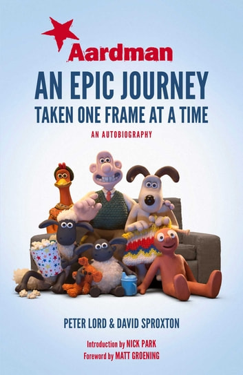 Aardman: An Epic Journey - Taken One Frame at a Time eBook by Peter Lord,Dave Sproxton,Nick Park