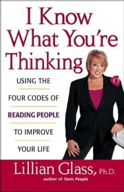 I Know What You're Thinking: Using the Four Codes of Reading People to Improve Your Life ebook by Glass, Lillian