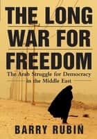 The Long War for Freedom - The Arab Struggle for Democracy in the Middle East ebook by Barry Rubin