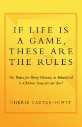 If Life Is a Game, These Are the Rules - Ten Rules for Being Human as Introduced in Chicken Soup for the Soul ebook by Cherie Carter-Scott