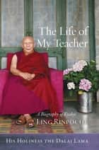 The Life of My Teacher - A Biography of Kyabjé Ling Rinpoché ebook by His Holiness the Dalai Lama, Jinpa Thupten, Gavin Kilty