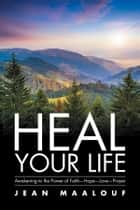 Heal Your Life - Awakening to the Power of Faith—Hope—Love—Prayer ebook by Jean Maalouf