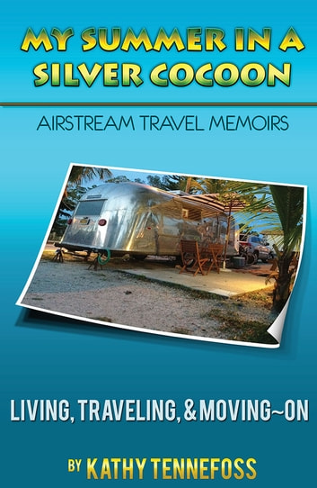 My Summer in a Silver Cocoon - Living, Traveling, and Moving~On ebook by Kathleen Tennefoss