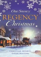 One Snowy Regency Christmas: A Regency Christmas Carol / Snowbound with the Notorious Rake ebook by Christine Merrill, Sarah Mallory