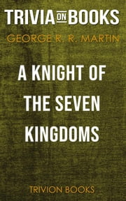 A Knight of the Seven Kingdoms by George R. R. Martin (Trivia-On-Books) ebook by Trivion Books