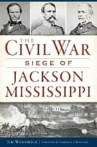 The Civil War Siege of Jackson, Mississippi ebook by Jim Woodrick,Terrence J. Winschel