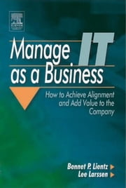 Manage IT as a Business: How to Achieve Alignment and Add Value to the Company ebook by Lientz, Bennet P.