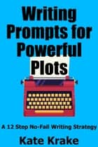 Writing Prompts for Powerful Plots - A 12 Step No-Fail Writing Strategy ebook by Kate Krake