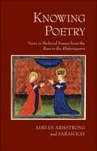 "Knowing Poetry - Verse in Medieval France from the ""Rose"" to the ""Rhétoriqueurs"" ebook by Adrian Armstrong, Sarah Kay"