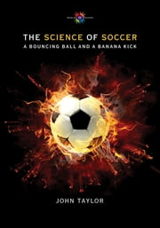The Science of Soccer - A Bouncing Ball and a Banana Kick ebook by John Taylor