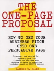 The One-Page Proposal - How to Get Your Business Pitch onto One Persuasive Page ebook by Patrick G. Riley