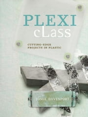 Plexi Class: Cutting-Edge Projects In Plastic ebook by Davenport, Tonia