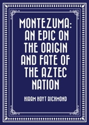 Montezuma: An Epic on the Origin and Fate of the Aztec Nation ebook by Hiram Hoyt Richmond