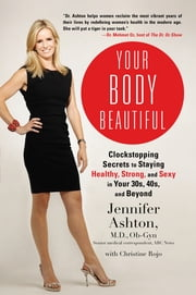 Your Body Beautiful - Clockstopping Secrets to Staying Healthy, Strong, and Sexy in Your 30s, 40s, and Beyond ebook by Christine Rojo,Jennifer Ashton