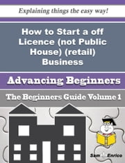 How to Start a off Licence (not Public House) (retail) Business (Beginners Guide) - How to Start a off Licence (not Public House) (retail) Business (Beginners Guide) ebook by Jenifer Hendrick