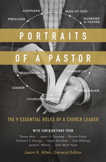 Portraits of a Pastor - The 9 Essential Roles of a Church Leader ebook by Jared C. Wilson,Daniel L. Akin,Owen D. Strachan,Christian T. George,John Mark Yeats,Jason G. Duesing,Ronnie W. Floyd,Donald S. Whitney