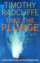 Take the Plunge - Living Baptism and Confirmation ebook by Timothy Radcliffe