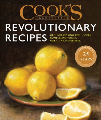 Cook's Illustrated Revolutionary Recipes - Groundbreaking techniques. Compelling voices. One-of-a-kind recipes. ebook by