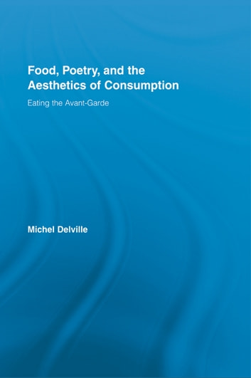 Food, Poetry, and the Aesthetics of Consumption - Eating the Avant-Garde ebook by Michel Delville