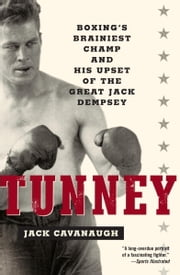 Tunney - Boxing's Brainiest Champ and His Upset of the Great Jack Dempsey ebook by Jack Cavanaugh