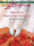 Operation: Married by Christmas (Mills & Boon Love Inspired) ebook by Debra Clopton