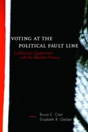 Voting at the Political Fault Line: California's Experiment with the Blanket Primary ebook by Cain, Bruce