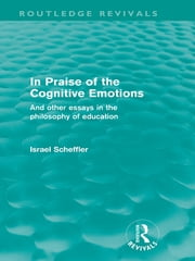 In Praise of the Cognitive Emotions (Routledge Revivals) - And Other Essays in the Philosophy of Education ebook by Israel Scheffler