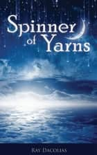 Spinner of Yarns ebook by Ray Dacolias
