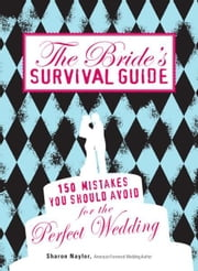 The Bride's Survival Guide: 150 Mistakes You Should Avoid for the Perfect Wedding ebook by Sharon Naylor