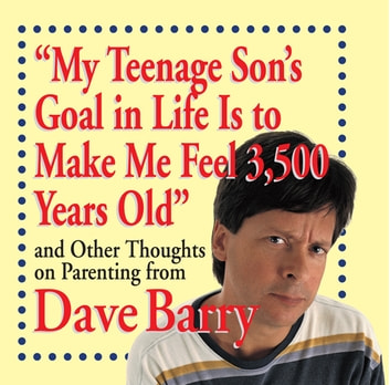 My Teenage Son's Goal in Life Is to Make Me Feel 3,500 Years Old - and Other Thoughts on Parenting from Dave Barry ebook by Dave Barry