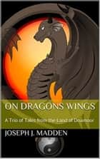 On Dragons Wings: A Trio of Tales from the Land of Druimoor ebook by Joseph J. Madden