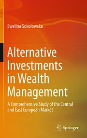 Alternative Investments in Wealth Management - A Comprehensive Study of the Central and East European Market ebook by Ewelina Sokolowska