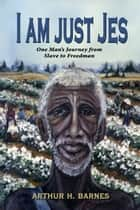 I am just Jes: One Man's Journey from Slave to Freedman ebook by Arthur H Barnes