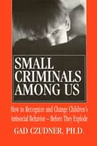 Small Criminals Among Us ebook by Ph.D. Gad Czudner
