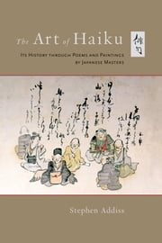 The Art of Haiku - Its History through Poems and Paintings by Japanese Masters ebook by Stephen Addiss