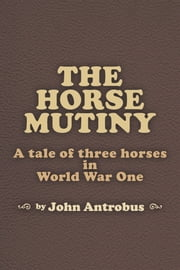 The Horse Mutiny: A Tale of Three Horses in World War One ebook by John Antrobus