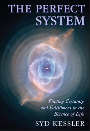 The Perfect System - Finding Certainty and Fulfillment in the Science of Life ebook by Syd Kessler