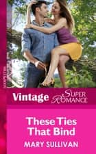 These Ties That Bind (Mills & Boon Vintage Superromance) (Hometown U.S.A., Book 25) ebook by Mary Sullivan